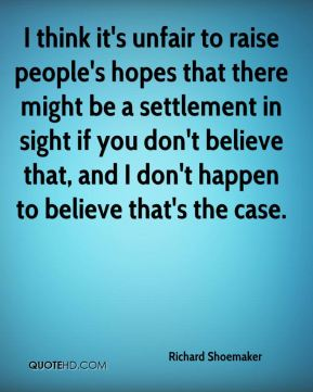 I think it's unfair to raise people's hopes that there might be a settlement in sight if you don't believe that, and I don't happen to believe that's the case.