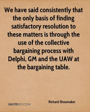 We have said consistently that the only basis of finding satisfactory resolution to these matters is through the use of the collective bargaining process with Delphi, GM and the UAW at the bargaining table.
