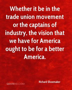 Whether it be in the trade union movement or the captains of industry, the vision that we have for America ought to be for a better America.