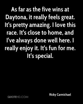 As far as the five wins at Daytona, it really feels great. It's pretty amazing. I love this race. It's close to home, and I've always done well here. I really enjoy it. It's fun for me. It's special.