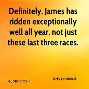 Definitely, James has ridden exceptionally well all year, not just these last three races.