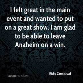 I felt great in the main event and wanted to put on a great show. I am glad to be able to leave Anaheim on a win.