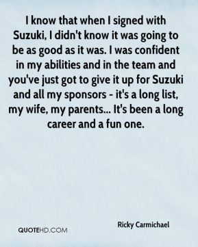 I know that when I signed with Suzuki, I didn't know it was going to be as good as it was. I was confident in my abilities and in the team and you've just got to give it up for Suzuki and all my sponsors - it's a long list, my wife, my parents... It's been a long career and a fun one.