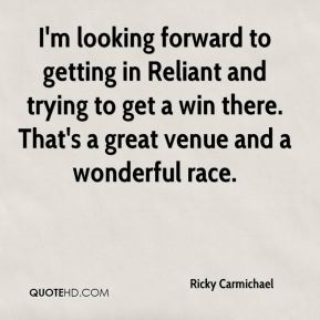 I'm looking forward to getting in Reliant and trying to get a win there. That's a great venue and a wonderful race.