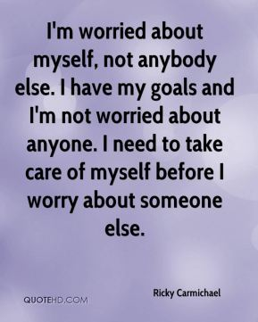 I'm worried about myself, not anybody else. I have my goals and I'm not worried about anyone. I need to take care of myself before I worry about someone else.