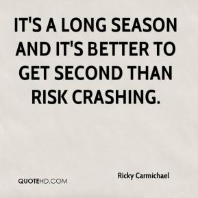 It's a long season and it's better to get second than risk crashing.
