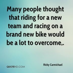 Ricky Carmichael  - Many people thought that riding for a new team and racing on a brand new bike would be a lot to overcome.