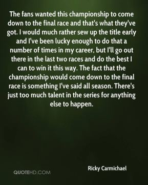 Ricky Carmichael  - The fans wanted this championship to come down to the final race and that's what they've got. I would much rather sew up the title early and I've been lucky enough to do that a number of times in my career, but I'll go out there in the last two races and do the best I can to win it this way. The fact that the championship would come down to the final race is something I've said all season. There's just too much talent in the series for anything else to happen.