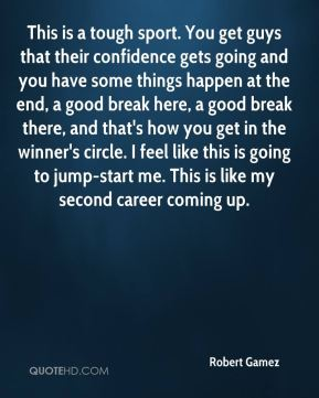 Robert Gamez  - This is a tough sport. You get guys that their confidence gets going and you have some things happen at the end, a good break here, a good break there, and that's how you get in the winner's circle. I feel like this is going to jump-start me. This is like my second career coming up.