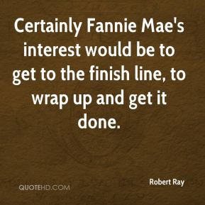 Robert Ray  - Certainly Fannie Mae's interest would be to get to the finish line, to wrap up and get it done.