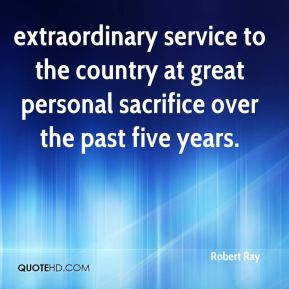 Robert Ray  - extraordinary service to the country at great personal sacrifice over the past five years.