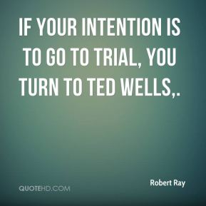 Robert Ray  - If your intention is to go to trial, you turn to Ted Wells.
