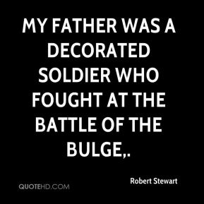 Robert Stewart  - My father was a decorated soldier who fought at the Battle of the Bulge.