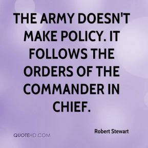 Robert Stewart  - the Army doesn't make policy. It follows the orders of the commander in chief.