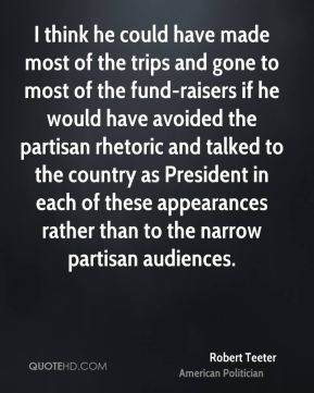 Robert Teeter - I think he could have made most of the trips and gone to most of the fund-raisers if he would have avoided the partisan rhetoric and talked to the country as President in each of these appearances rather than to the narrow partisan audiences.