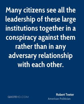 Many citizens see all the leadership of these large institutions together in a conspiracy against them rather than in any adversary relationship with each other.