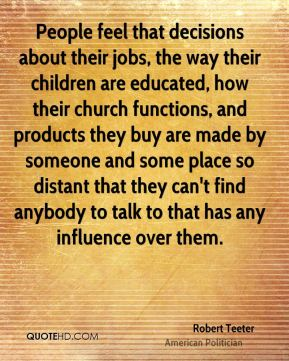 People feel that decisions about their jobs, the way their children are educated, how their church functions, and products they buy are made by someone and some place so distant that they can't find anybody to talk to that has any influence over them.