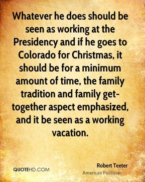Robert Teeter - Whatever he does should be seen as working at the Presidency and if he goes to Colorado for Christmas, it should be for a minimum amount of time, the family tradition and family get-together aspect emphasized, and it be seen as a working vacation.