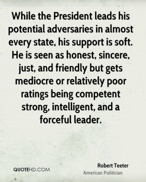 While the President leads his potential adversaries in almost every state, his support is soft. He is seen as honest, sincere, just, and friendly but gets mediocre or relatively poor ratings being competent strong, intelligent, and a forceful leader.