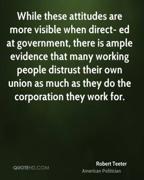 Robert Teeter - While these attitudes are more visible when direct- ed at government, there is ample evidence that many working people distrust their own union as much as they do the corporation they work for.