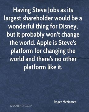 Having Steve Jobs as its largest shareholder would be a wonderful thing for Disney, but it probably won't change the world. Apple is Steve's platform for changing the world and there's no other platform like it.