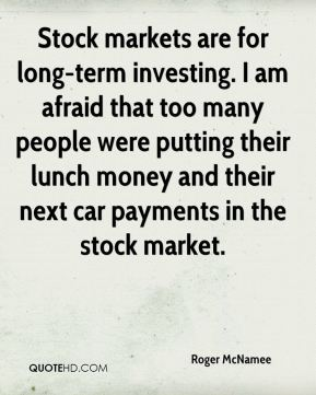 Roger McNamee  - Stock markets are for long-term investing. I am afraid that too many people were putting their lunch money and their next car payments in the stock market.