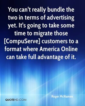 You can't really bundle the two in terms of advertising yet. It's going to take some time to migrate those [CompuServe] customers to a format where America Online can take full advantage of it.