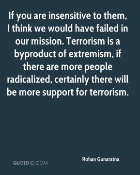 Rohan Gunaratna  - If you are insensitive to them, I think we would have failed in our mission. Terrorism is a byproduct of extremism, if there are more people radicalized, certainly there will be more support for terrorism.