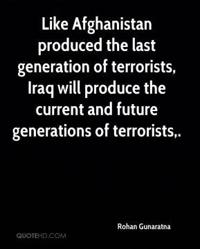 Rohan Gunaratna  - Like Afghanistan produced the last generation of terrorists, Iraq will produce the current and future generations of terrorists.