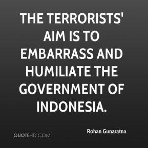 Rohan Gunaratna  - The terrorists' aim is to embarrass and humiliate the government of Indonesia.