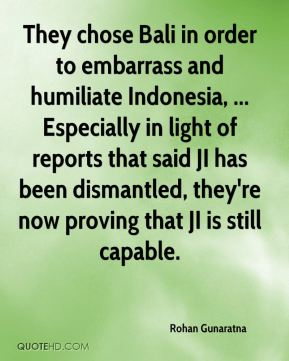 Rohan Gunaratna  - They chose Bali in order to embarrass and humiliate Indonesia, ... Especially in light of reports that said JI has been dismantled, they're now proving that JI is still capable.