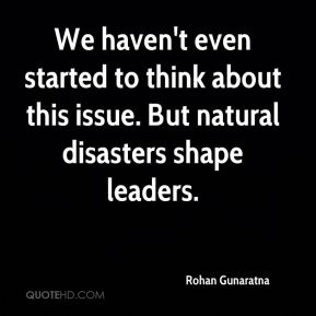 Rohan Gunaratna  - We haven't even started to think about this issue. But natural disasters shape leaders.