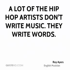 A lot of the hip hop artists don't write music. They write words.