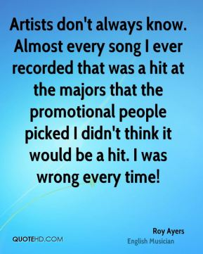 Artists don't always know. Almost every song I ever recorded that was a hit at the majors that the promotional people picked I didn't think it would be a hit. I was wrong every time!