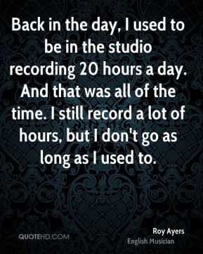Back in the day, I used to be in the studio recording 20 hours a day. And that was all of the time. I still record a lot of hours, but I don't go as long as I used to.