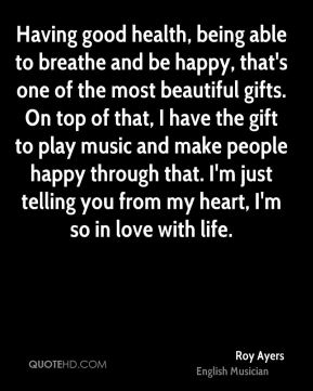 Having good health, being able to breathe and be happy, that's one of the most beautiful gifts. On top of that, I have the gift to play music and make people happy through that. I'm just telling you from my heart, I'm so in love with life.