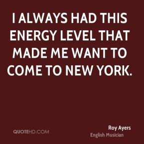 I always had this energy level that made me want to come to New York.