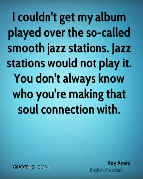 I couldn't get my album played over the so-called smooth jazz stations. Jazz stations would not play it. You don't always know who you're making that soul connection with.