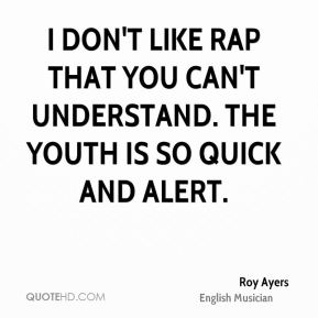 Roy Ayers - I don't like rap that you can't understand. The youth is so quick and alert.