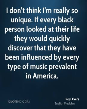 I don't think I'm really so unique. If every black person looked at their life they would quickly discover that they have been influenced by every type of music prevalent in America.