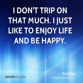 I don't trip on that much. I just like to enjoy life and be happy.