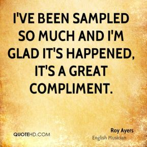 I've been sampled so much and I'm glad it's happened, it's a great compliment.