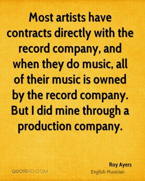 Roy Ayers - Most artists have contracts directly with the record company, and when they do music, all of their music is owned by the record company. But I did mine through a production company.