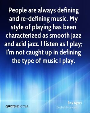 People are always defining and re-defining music. My style of playing has been characterized as smooth jazz and acid jazz. I listen as I play; I'm not caught up in defining the type of music I play.