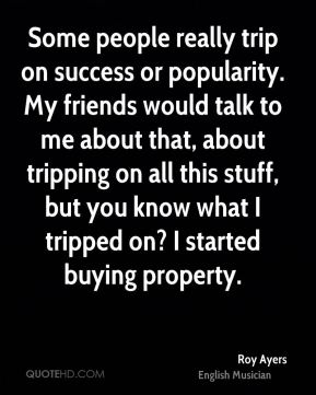 Some people really trip on success or popularity. My friends would talk to me about that, about tripping on all this stuff, but you know what I tripped on? I started buying property.