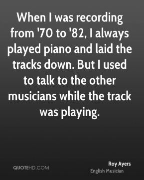 When I was recording from '70 to '82, I always played piano and laid the tracks down. But I used to talk to the other musicians while the track was playing.