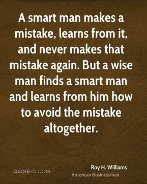 A smart man makes a mistake, learns from it, and never makes that mistake again. But a wise man finds a smart man and learns from him how to avoid the mistake altogether.