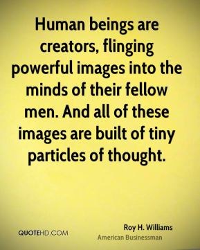 Human beings are creators, flinging powerful images into the minds of their fellow men. And all of these images are built of tiny particles of thought.