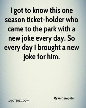 Ryan Dempster  - I got to know this one season ticket-holder who came to the park with a new joke every day. So every day I brought a new joke for him.