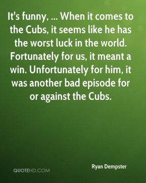 It's funny, ... When it comes to the Cubs, it seems like he has the worst luck in the world. Fortunately for us, it meant a win. Unfortunately for him, it was another bad episode for or against the Cubs.